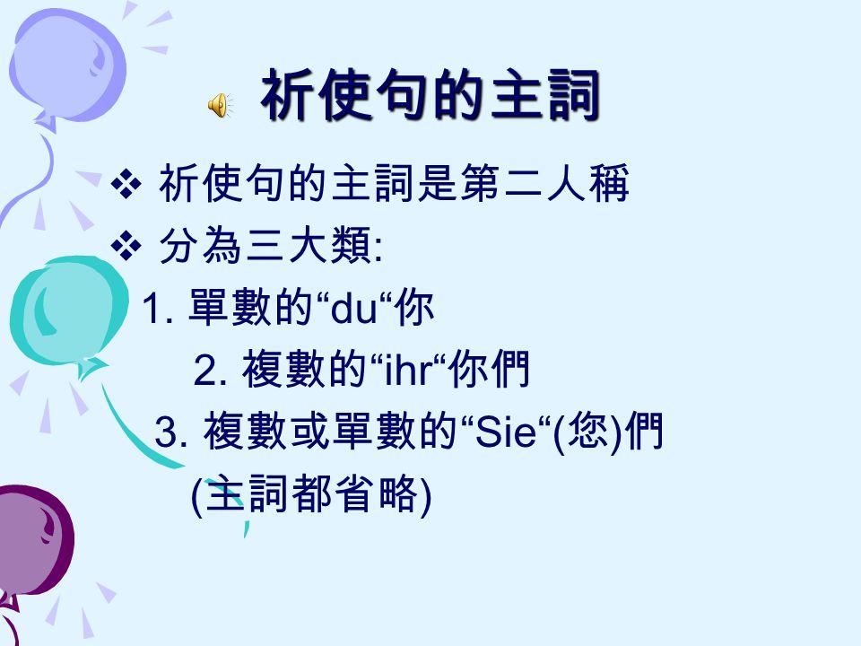 祈使句的主詞 祈使句的主詞是第二人稱 分為三大類: 1. 單數的 du 你 2. 複數的 ihr 你們 3. 複數或單數的 Sie (您)們