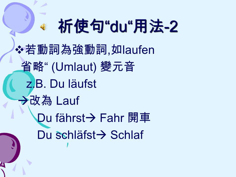 祈使句 du 用法-2 若動詞為強動詞,如laufen 省略 (Umlaut) 變元音 z.B. Du läufst 改為 Lauf