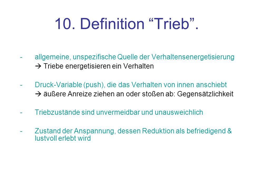 10. Definition Trieb . - allgemeine, unspezifische Quelle der Verhaltensenergetisierung.  Triebe energetisieren ein Verhalten.