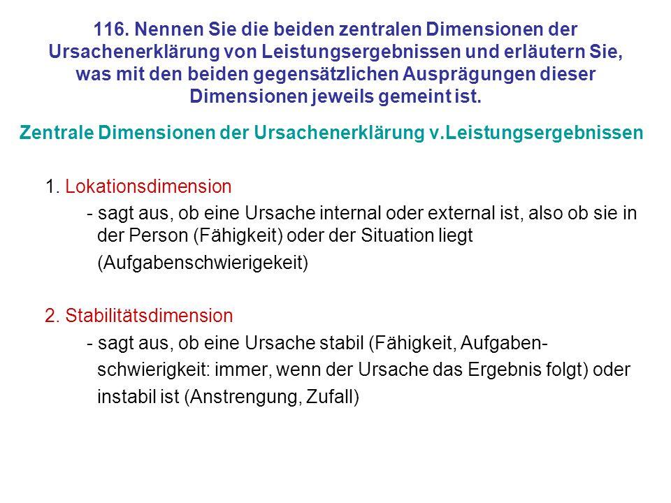 116. Nennen Sie die beiden zentralen Dimensionen der Ursachenerklärung von Leistungsergebnissen und erläutern Sie, was mit den beiden gegensätzlichen Ausprägungen dieser Dimensionen jeweils gemeint ist.