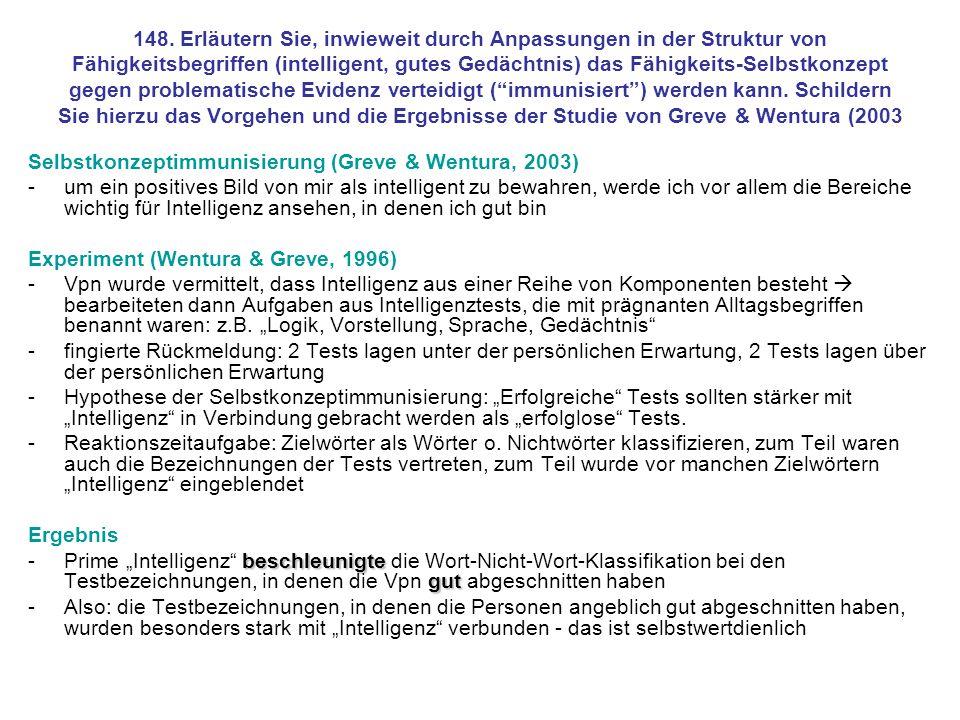 148. Erläutern Sie, inwieweit durch Anpassungen in der Struktur von Fähigkeitsbegriffen (intelligent, gutes Gedächtnis) das Fähigkeits-Selbstkonzept gegen problematische Evidenz verteidigt ( immunisiert ) werden kann. Schildern Sie hierzu das Vorgehen und die Ergebnisse der Studie von Greve & Wentura (2003