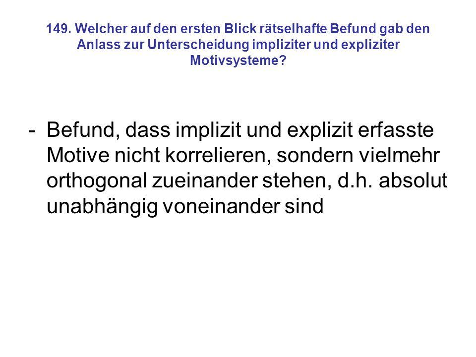 149. Welcher auf den ersten Blick rätselhafte Befund gab den Anlass zur Unterscheidung impliziter und expliziter Motivsysteme
