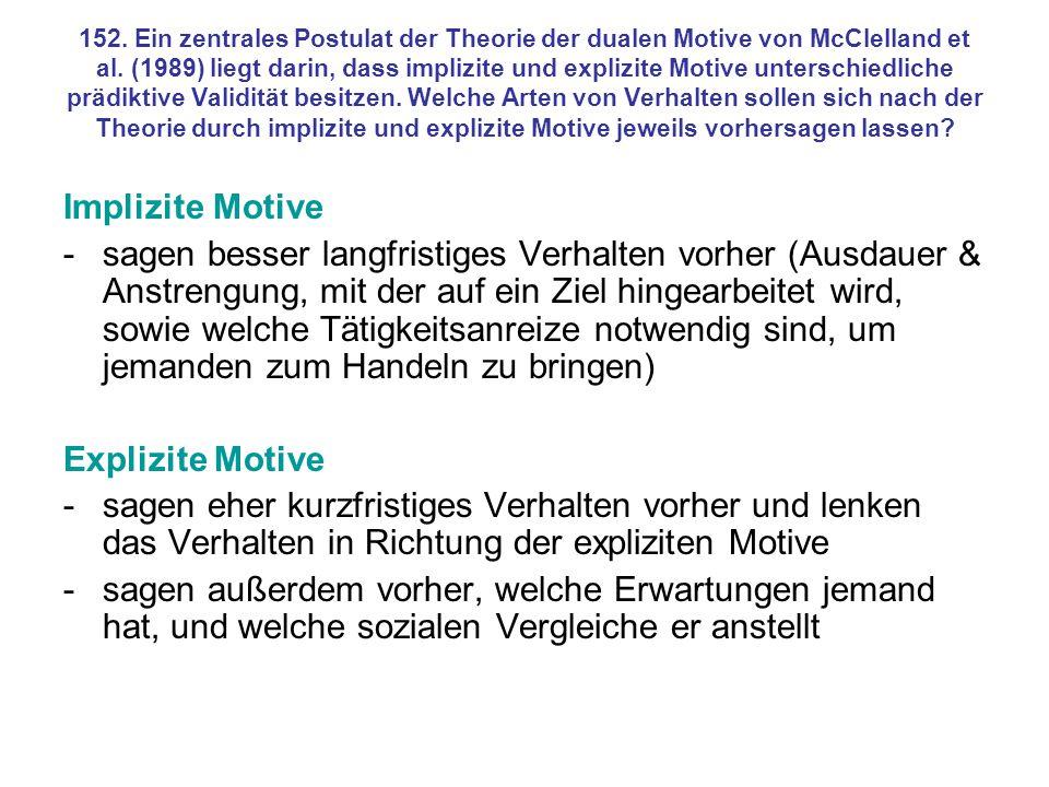 152. Ein zentrales Postulat der Theorie der dualen Motive von McClelland et al. (1989) liegt darin, dass implizite und explizite Motive unterschiedliche prädiktive Validität besitzen. Welche Arten von Verhalten sollen sich nach der Theorie durch implizite und explizite Motive jeweils vorhersagen lassen