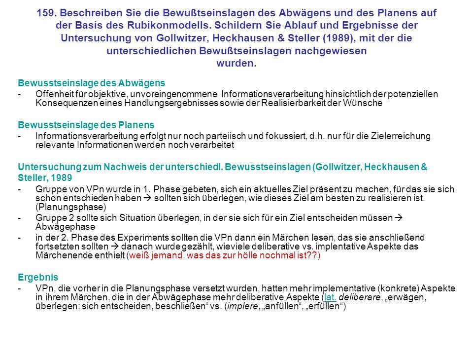 159. Beschreiben Sie die Bewußtseinslagen des Abwägens und des Planens auf der Basis des Rubikonmodells. Schildern Sie Ablauf und Ergebnisse der Untersuchung von Gollwitzer, Heckhausen & Steller (1989), mit der die unterschiedlichen Bewußtseinslagen nachgewiesen wurden.