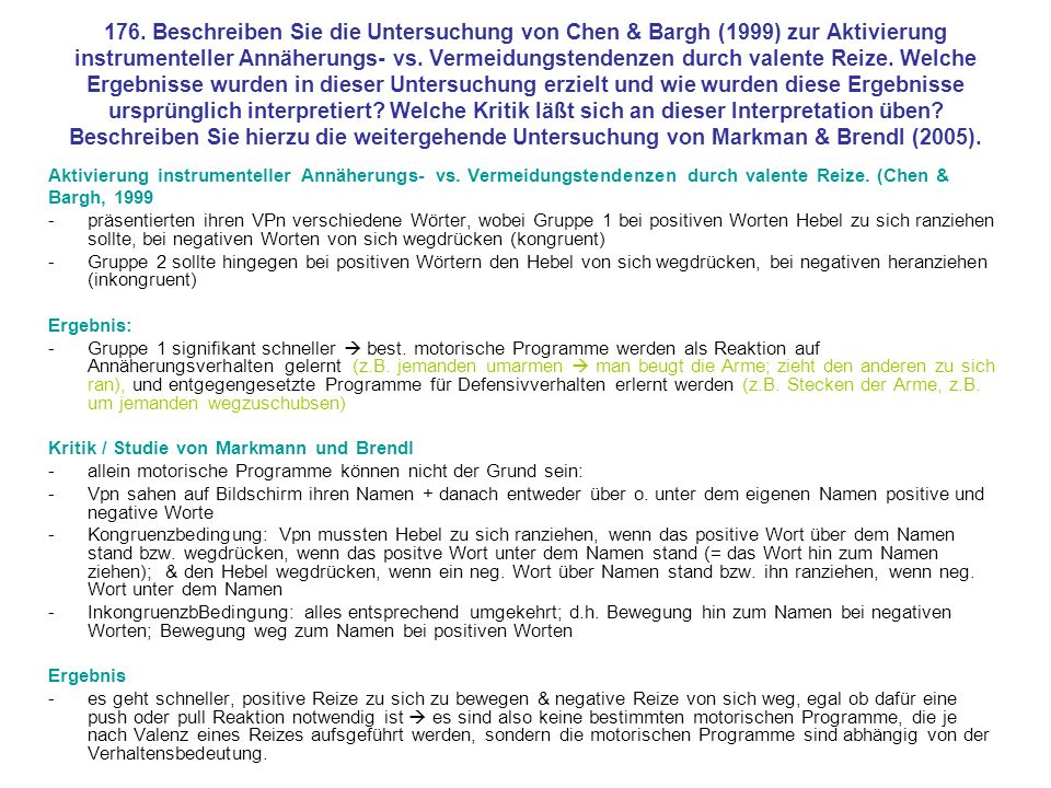 176. Beschreiben Sie die Untersuchung von Chen & Bargh (1999) zur Aktivierung instrumenteller Annäherungs- vs. Vermeidungstendenzen durch valente Reize. Welche Ergebnisse wurden in dieser Untersuchung erzielt und wie wurden diese Ergebnisse ursprünglich interpretiert Welche Kritik läßt sich an dieser Interpretation üben Beschreiben Sie hierzu die weitergehende Untersuchung von Markman & Brendl (2005).