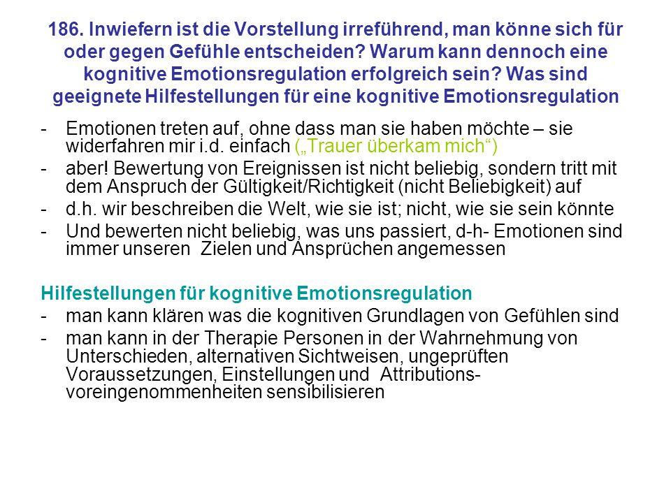 186. Inwiefern ist die Vorstellung irreführend, man könne sich für oder gegen Gefühle entscheiden Warum kann dennoch eine kognitive Emotionsregulation erfolgreich sein Was sind geeignete Hilfestellungen für eine kognitive Emotionsregulation