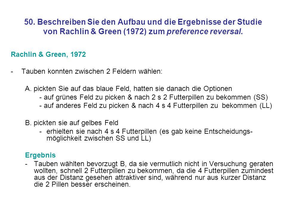50. Beschreiben Sie den Aufbau und die Ergebnisse der Studie von Rachlin & Green (1972) zum preference reversal.
