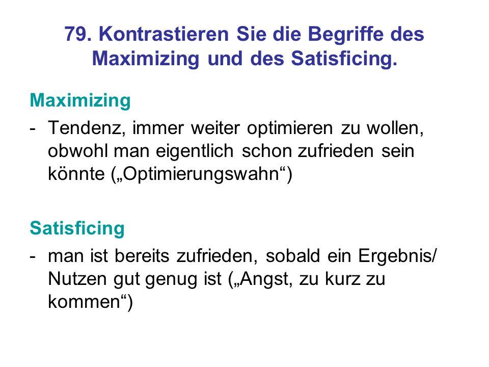 79. Kontrastieren Sie die Begriffe des Maximizing und des Satisficing.