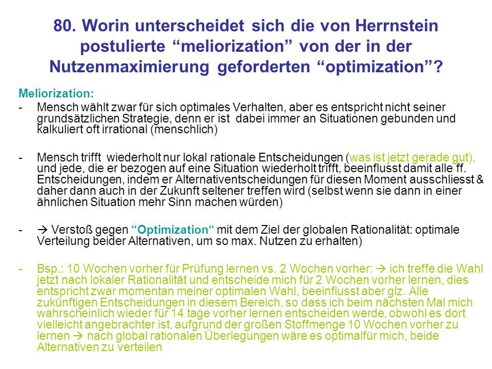 80. Worin unterscheidet sich die von Herrnstein postulierte meliorization von der in der Nutzenmaximierung geforderten optimization