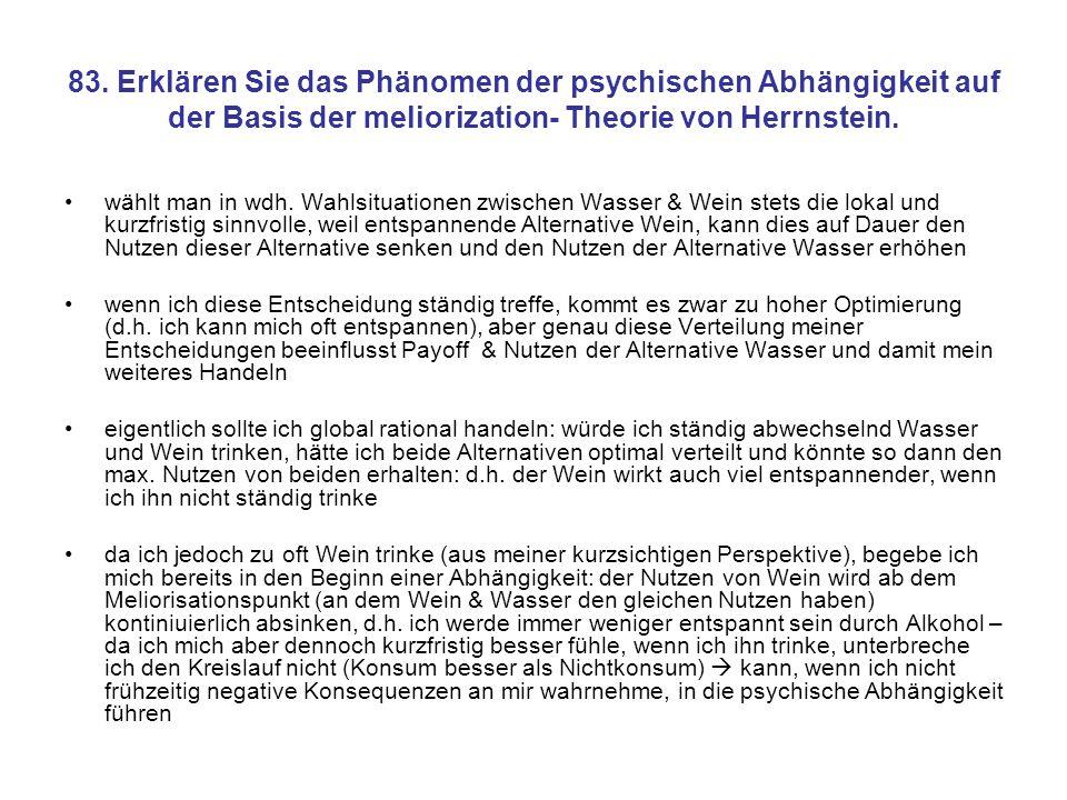 83. Erklären Sie das Phänomen der psychischen Abhängigkeit auf der Basis der meliorization- Theorie von Herrnstein.