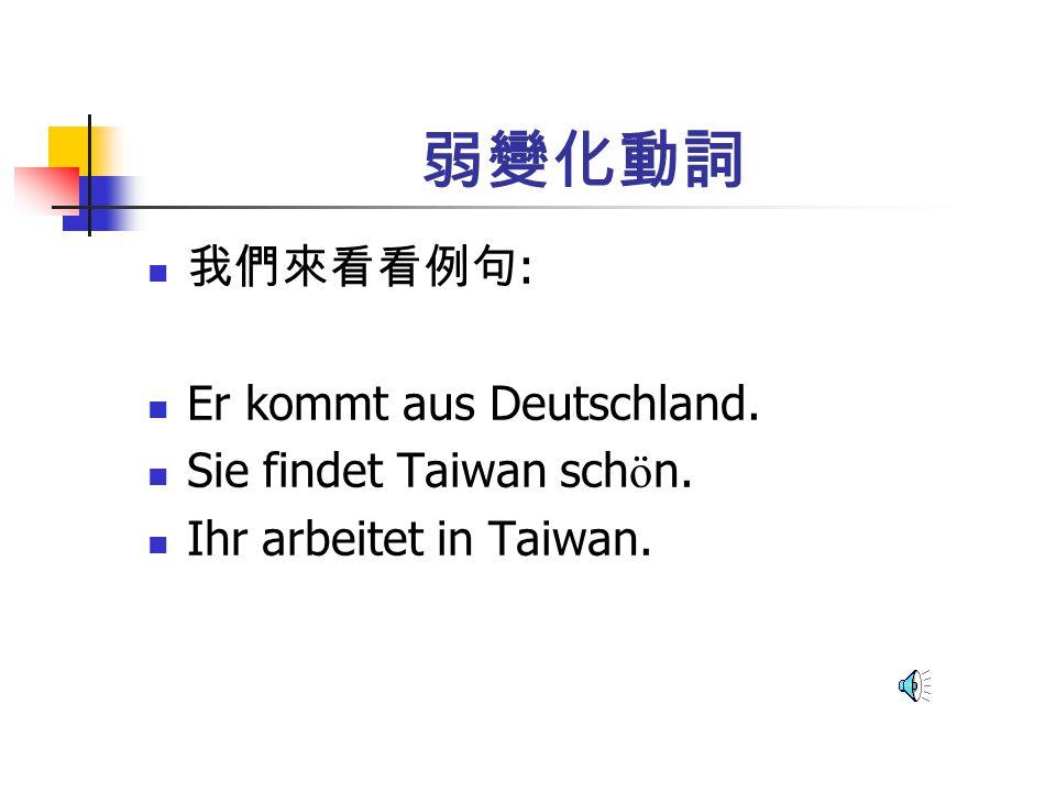弱變化動詞 我們來看看例句: Er kommt aus Deutschland. Sie findet Taiwan schön.