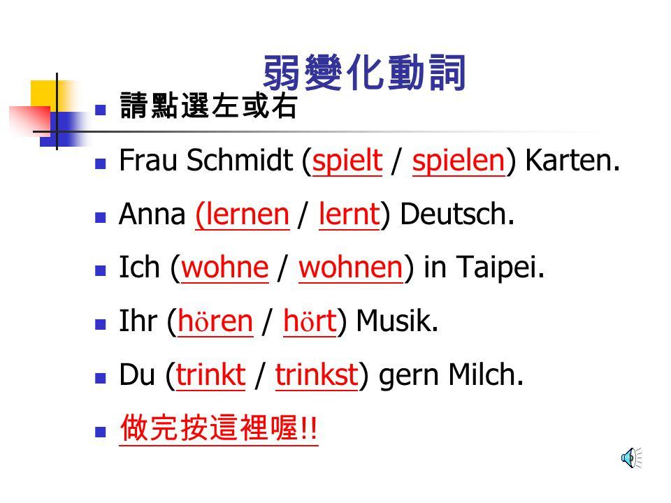 弱變化動詞 請點選左或右 Frau Schmidt (spielt / spielen) Karten.