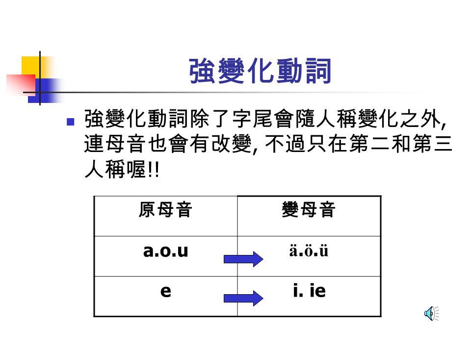 強變化動詞 強變化動詞除了字尾會隨人稱變化之外, 連母音也會有改變, 不過只在第二和第三人稱喔!! 原母音 變母音 a.o.u ä.ö.ü