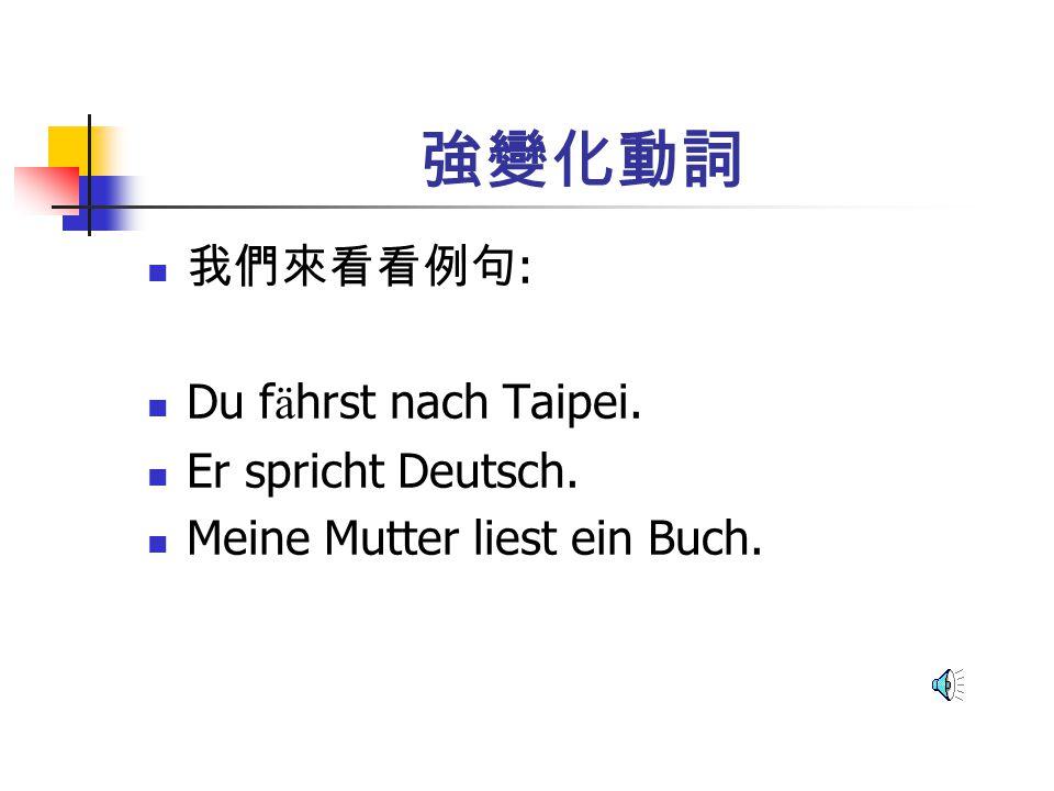 強變化動詞 我們來看看例句: Du fährst nach Taipei. Er spricht Deutsch.