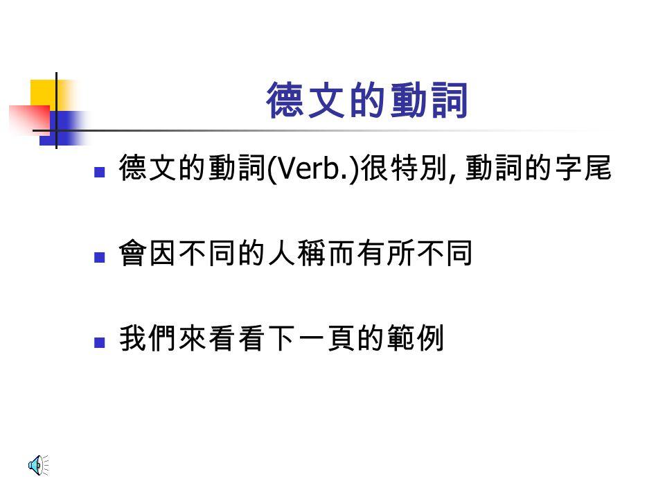 德文的動詞 德文的動詞(Verb.)很特別, 動詞的字尾 會因不同的人稱而有所不同 我們來看看下一頁的範例