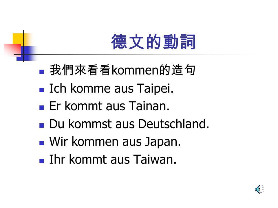 德文的動詞 我們來看看kommen的造句 Ich komme aus Taipei. Er kommt aus Tainan.