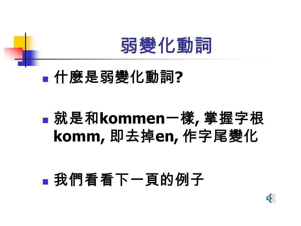 弱變化動詞 什麼是弱變化動詞 就是和kommen一樣, 掌握字根komm, 即去掉en, 作字尾變化 我們看看下一頁的例子