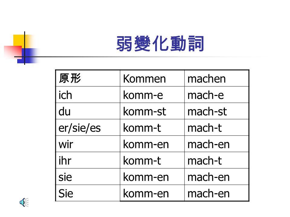 弱變化動詞 原形 Kommen machen ich komm-e mach-e du komm-st mach-st er/sie/es