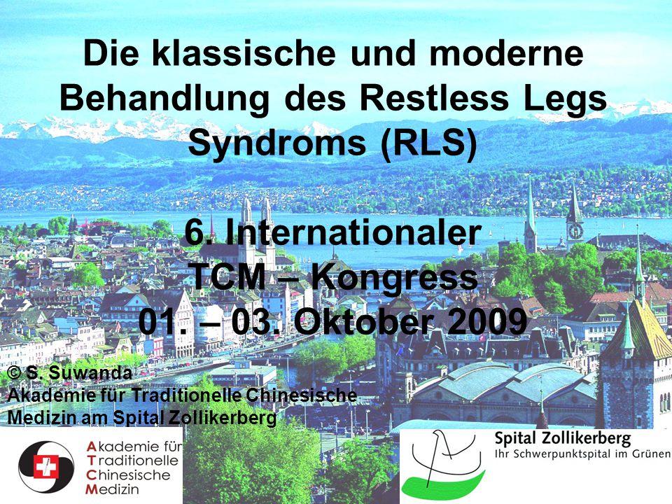 Die klassische und moderne Behandlung des Restless Legs Syndroms (RLS) 6. Internationaler TCM – Kongress 01. – 03. Oktober 2009
