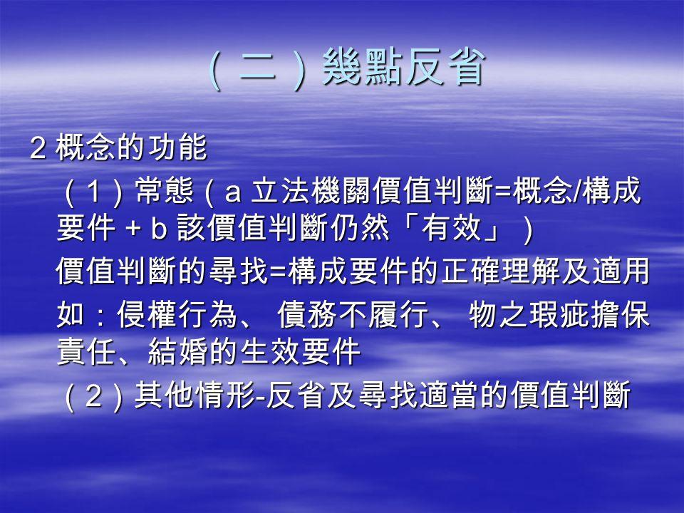 (二)幾點反省 2 概念的功能 (1)常態(a 立法機關價值判斷=概念/構成要件 + b 該價值判斷仍然「有效」)