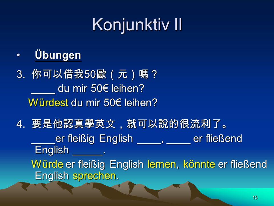 Konjunktiv II Übungen 3. 你可以借我50歐(元)嗎? ____ du mir 50€ leihen