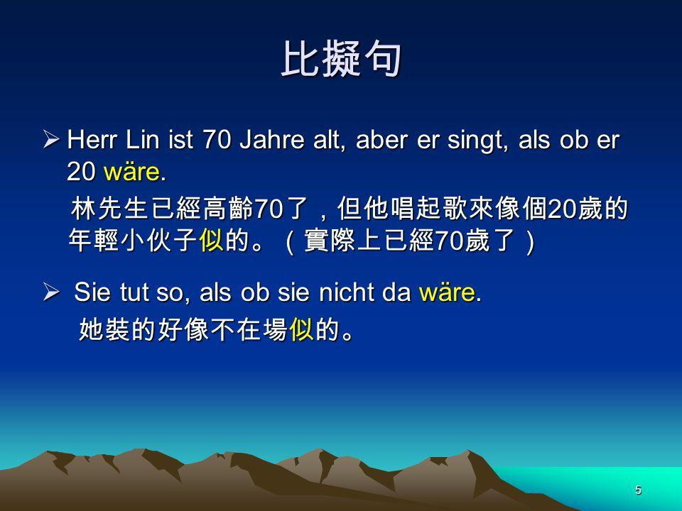 比擬句 Herr Lin ist 70 Jahre alt, aber er singt, als ob er 20 wäre.