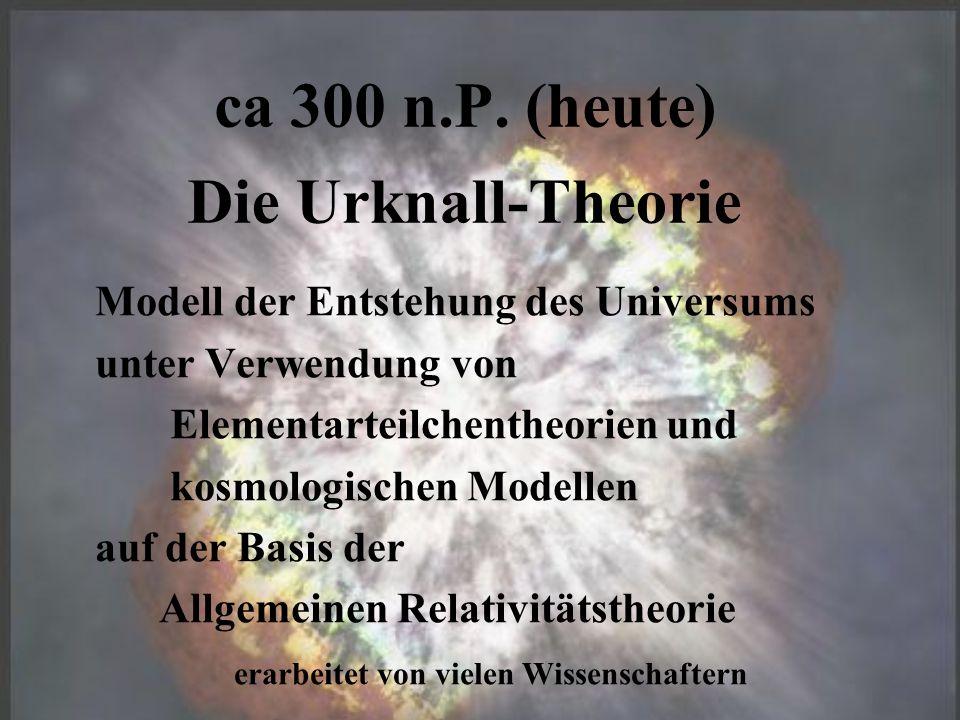 ca 300 n.P. (heute) Die Urknall-Theorie