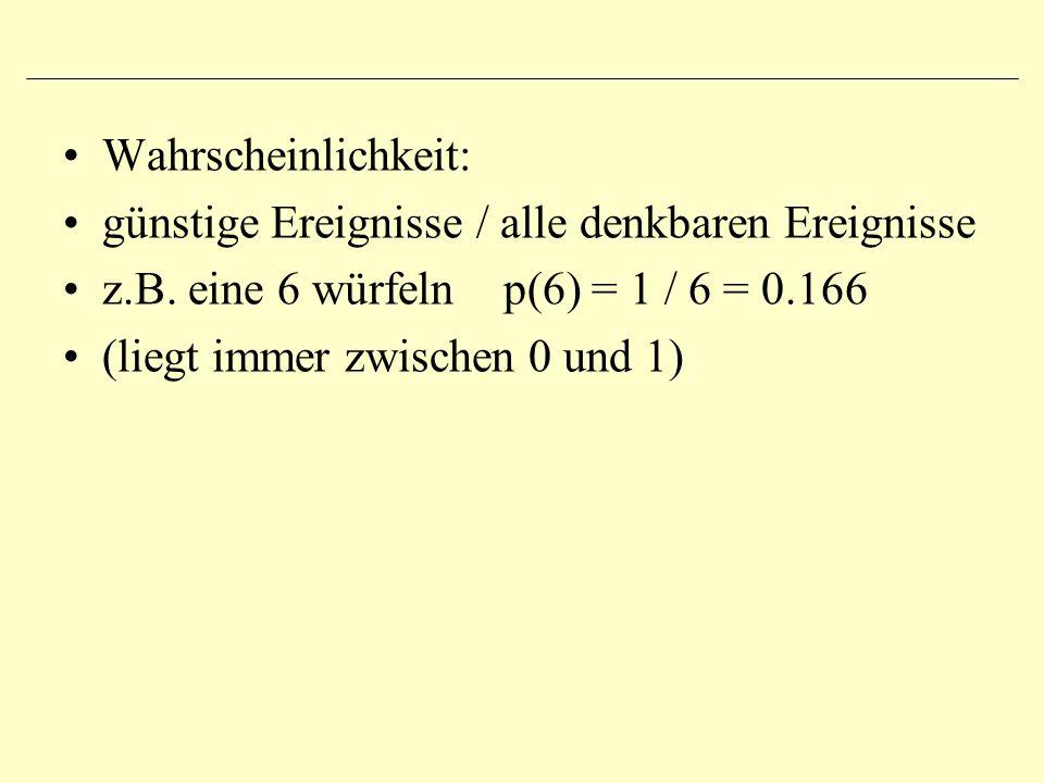 Wahrscheinlichkeit: günstige Ereignisse / alle denkbaren Ereignisse. z.B. eine 6 würfeln p(6) = 1 / 6 = 0.166.
