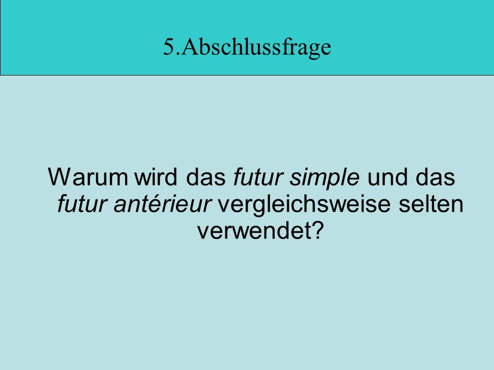 5.Abschlussfrage Warum wird das futur simple und das futur antérieur vergleichsweise selten verwendet