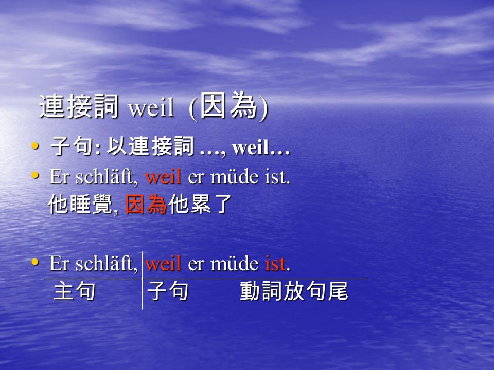 連接詞 weil (因為) 子句: 以連接詞 …, weil… Er schläft, weil er müde ist.