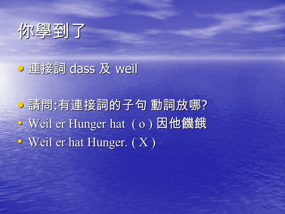 你學到了 連接詞 dass 及 weil 請問:有連接詞的子句 動詞放哪 Weil er Hunger hat ( o ) 因他饑餓