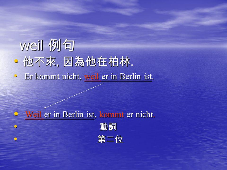 weil 例句 他不來, 因為他在柏林. Er kommt nicht, weil er in Berlin ist.