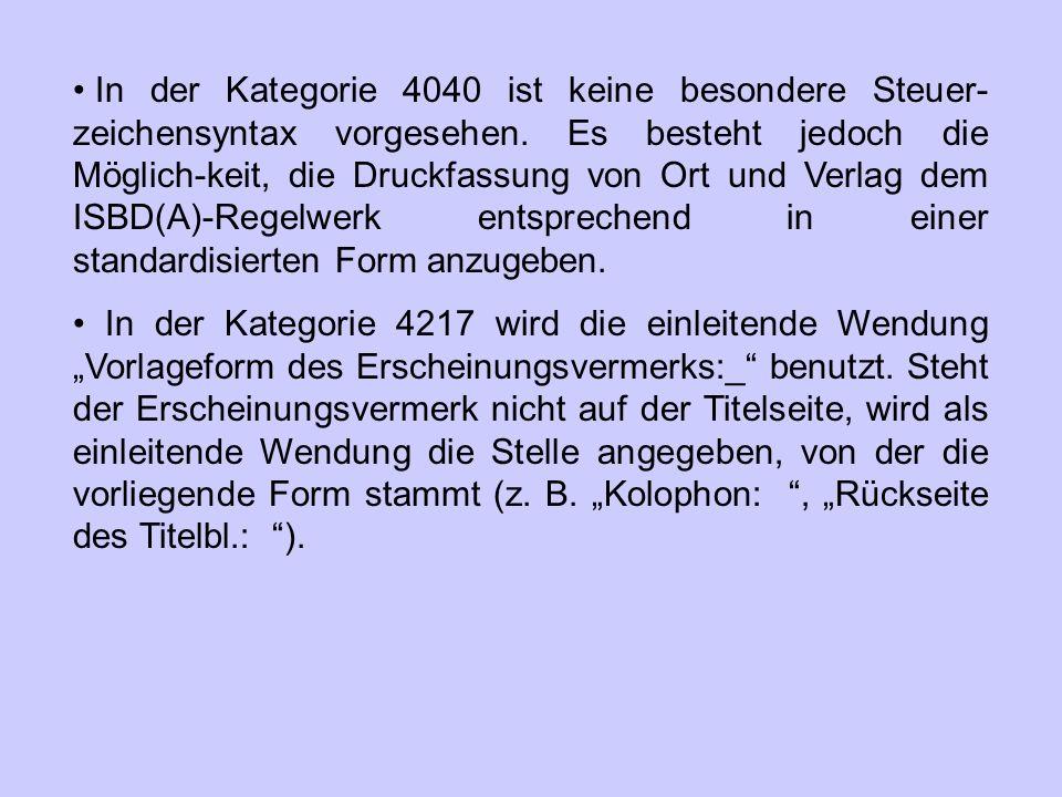 In der Kategorie 4040 ist keine besondere Steuer-zeichensyntax vorgesehen. Es besteht jedoch die Möglich-keit, die Druckfassung von Ort und Verlag dem ISBD(A)-Regelwerk entsprechend in einer standardisierten Form anzugeben.
