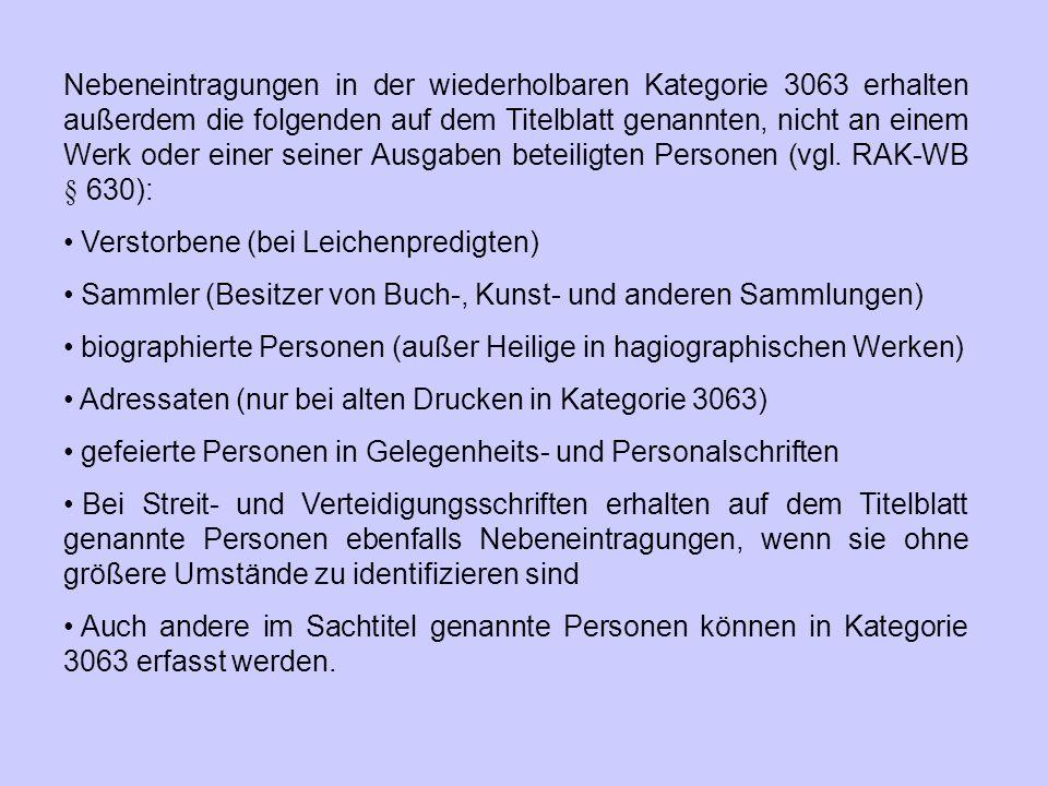 Nebeneintragungen in der wiederholbaren Kategorie 3063 erhalten außerdem die folgenden auf dem Titelblatt genannten, nicht an einem Werk oder einer seiner Ausgaben beteiligten Personen (vgl. RAK‑WB § 630):