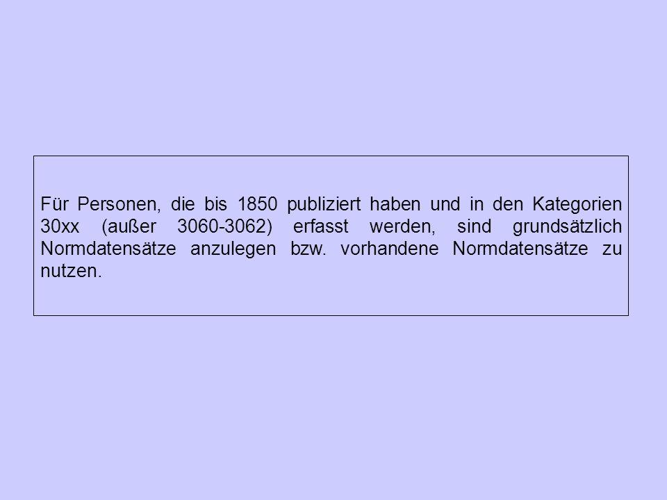 Für Personen, die bis 1850 publiziert haben und in den Kategorien 30xx (außer 3060-3062) erfasst werden, sind grundsätzlich Normdatensätze anzulegen bzw.