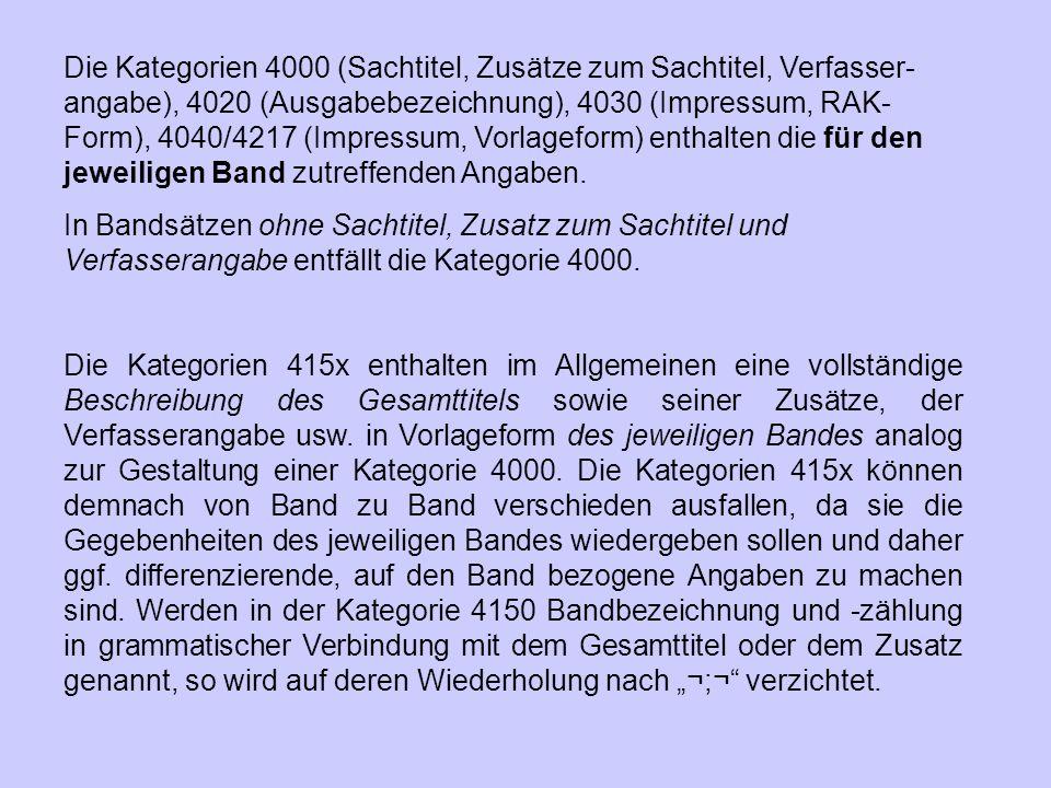 Die Kategorien 4000 (Sachtitel, Zusätze zum Sachtitel, Verfasser-angabe), 4020 (Ausgabebezeichnung), 4030 (Impressum, RAK-Form), 4040/4217 (Impressum, Vorlageform) enthalten die für den jeweiligen Band zutreffenden Angaben.