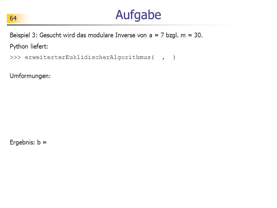 Aufgabe Beispiel 3: Gesucht wird das modulare Inverse von a = 7 bzgl. m = 30. Python liefert: >>> erweiterterEuklidischerAlgorithmus( , )