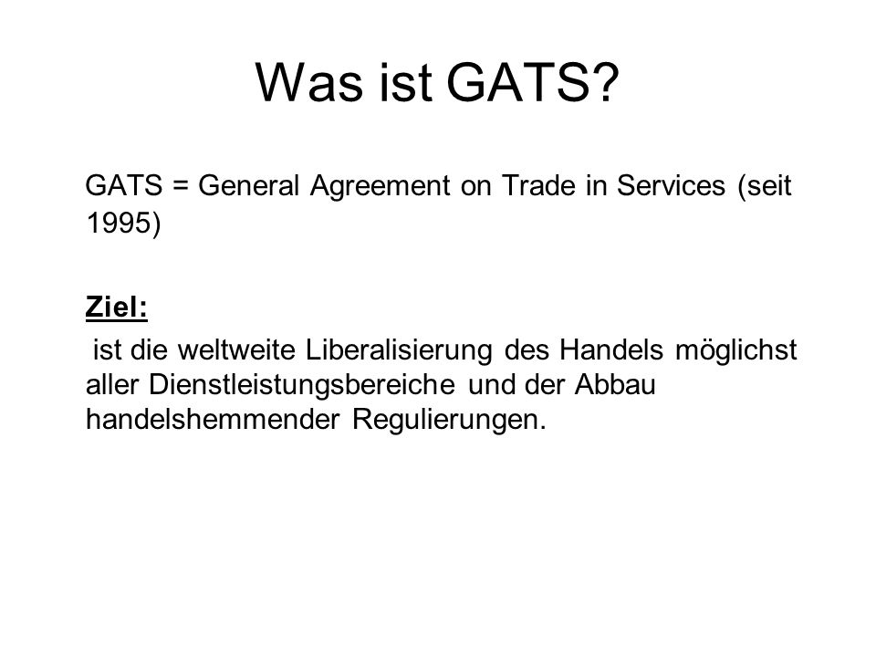 Was ist GATS GATS = General Agreement on Trade in Services (seit 1995) Ziel: