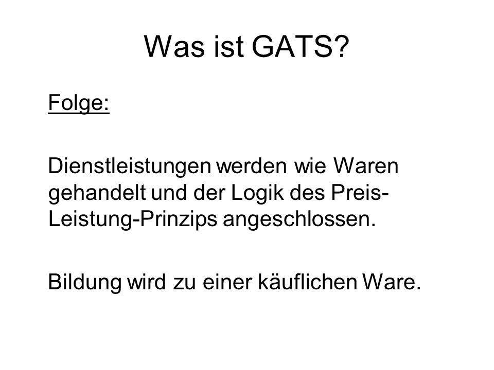 Was ist GATS Folge: Dienstleistungen werden wie Waren gehandelt und der Logik des Preis-Leistung-Prinzips angeschlossen.