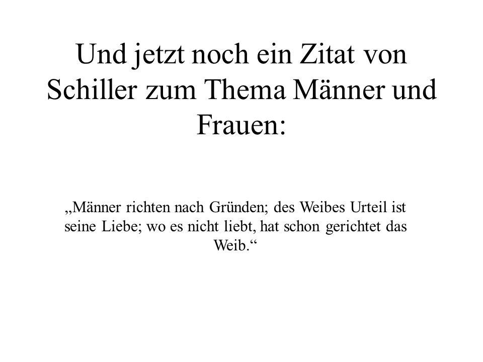 Und jetzt noch ein Zitat von Schiller zum Thema Männer und Frauen: