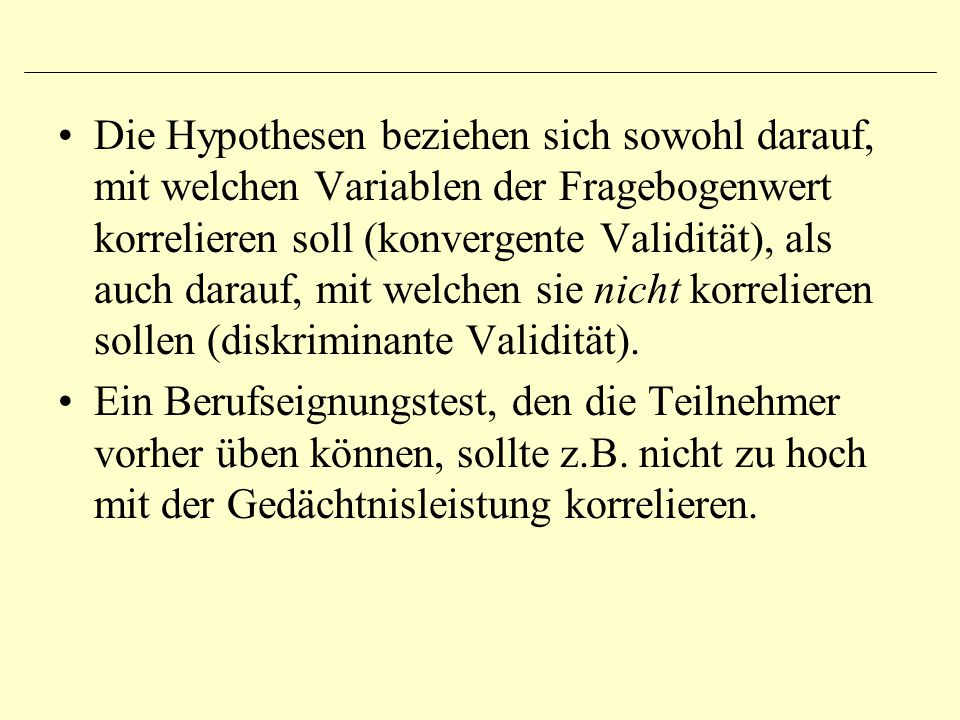 Die Hypothesen beziehen sich sowohl darauf, mit welchen Variablen der Fragebogenwert korrelieren soll (konvergente Validität), als auch darauf, mit welchen sie nicht korrelieren sollen (diskriminante Validität).
