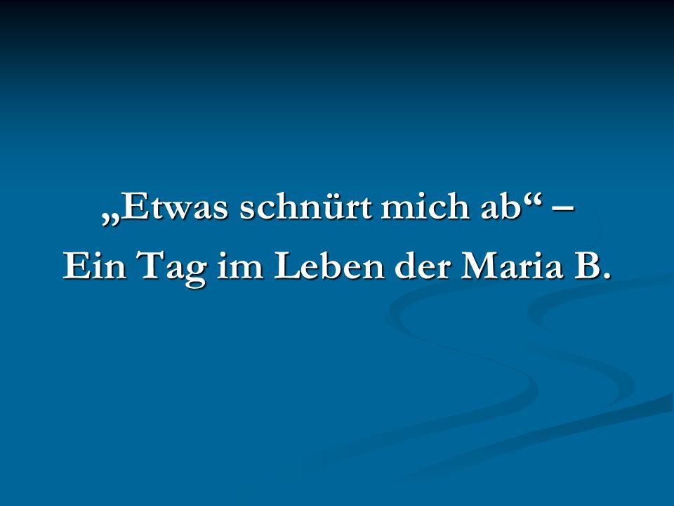 """""""Etwas schnürt mich ab – Ein Tag im Leben der Maria B."""
