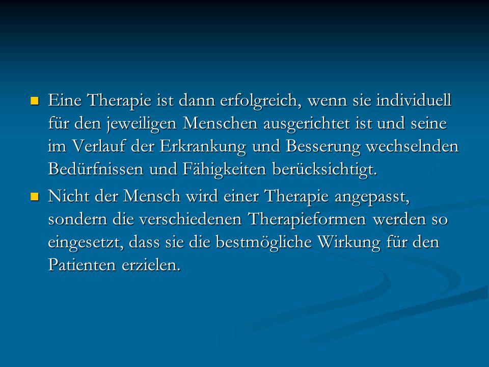 Eine Therapie ist dann erfolgreich, wenn sie individuell für den jeweiligen Menschen ausgerichtet ist und seine im Verlauf der Erkrankung und Besserung wechselnden Bedürfnissen und Fähigkeiten berücksichtigt.