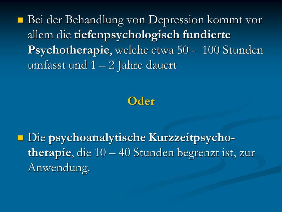Bei der Behandlung von Depression kommt vor allem die tiefenpsychologisch fundierte Psychotherapie, welche etwa 50 - 100 Stunden umfasst und 1 – 2 Jahre dauert