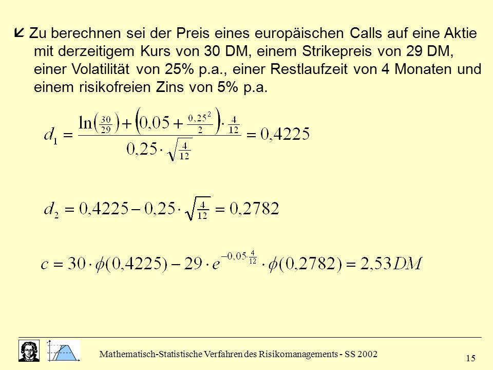  Zu berechnen sei der Preis eines europäischen Calls auf eine Aktie mit derzeitigem Kurs von 30 DM, einem Strikepreis von 29 DM, einer Volatilität von 25% p.a., einer Restlaufzeit von 4 Monaten und einem risikofreien Zins von 5% p.a.