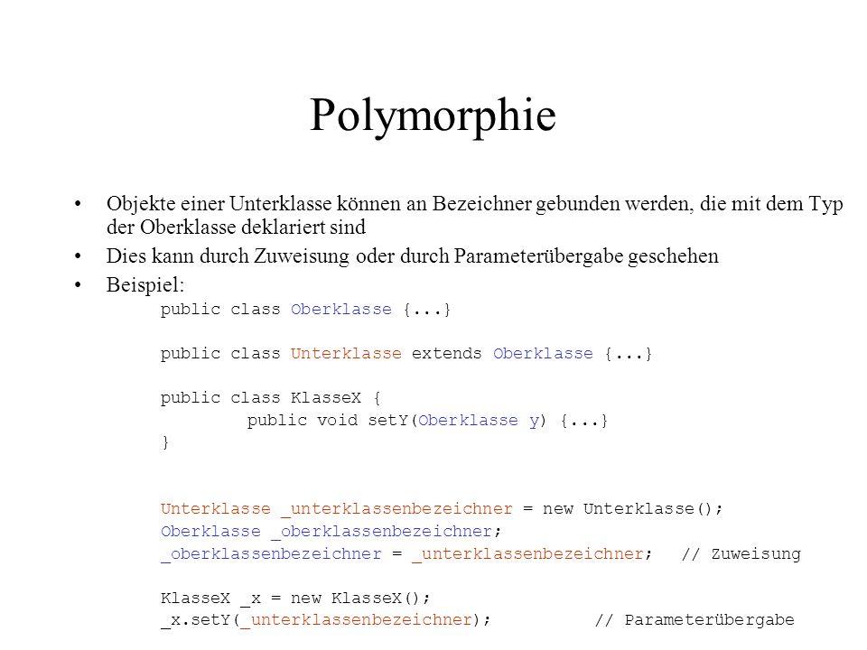 Polymorphie Objekte einer Unterklasse können an Bezeichner gebunden werden, die mit dem Typ der Oberklasse deklariert sind.