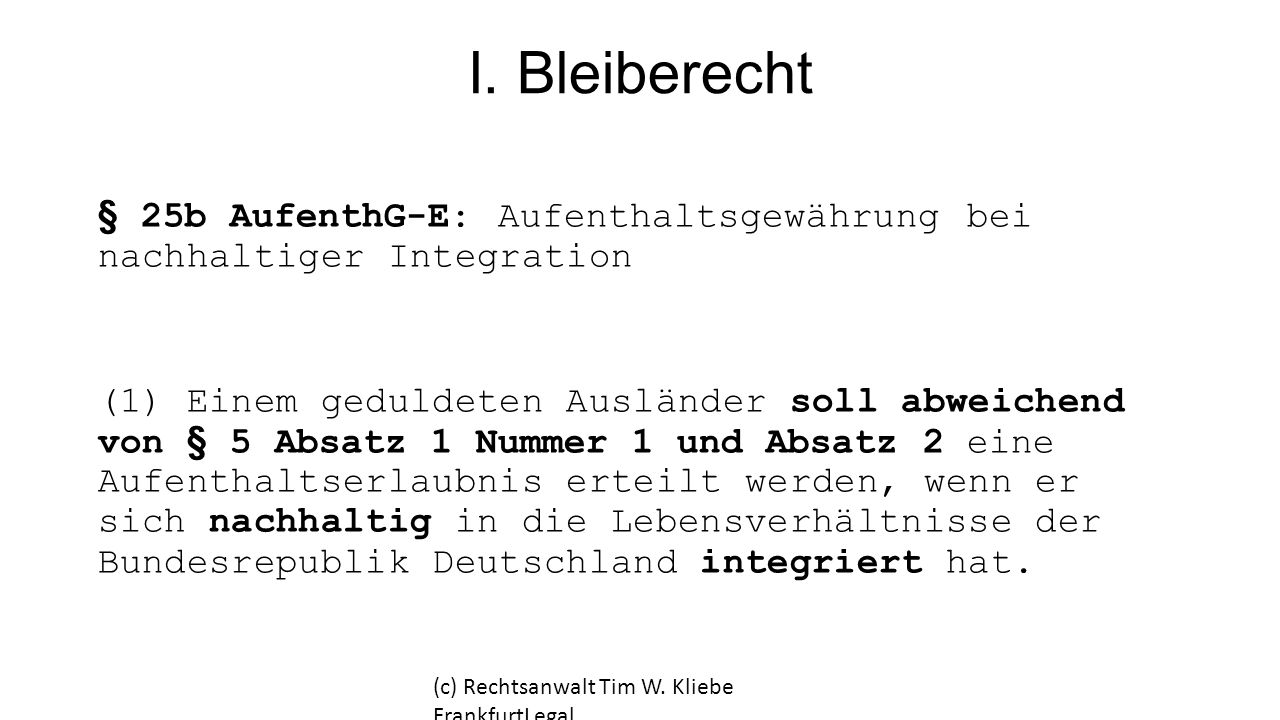 I. Bleiberecht § 25b AufenthG-E: Aufenthaltsgewährung bei nachhaltiger Integration.