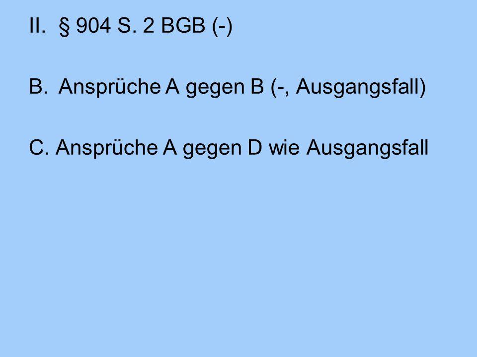 § 904 S. 2 BGB (-) B. Ansprüche A gegen B (-, Ausgangsfall) C. Ansprüche A gegen D wie Ausgangsfall