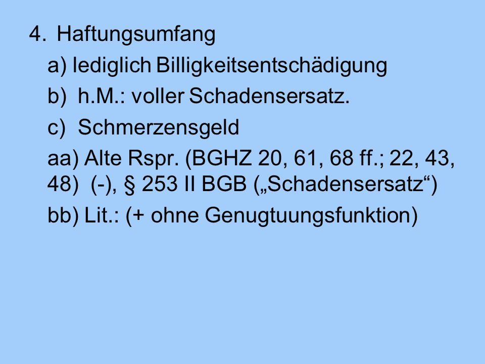 Haftungsumfang a) lediglich Billigkeitsentschädigung b) h.M.: voller Schadensersatz. c) Schmerzensgeld.