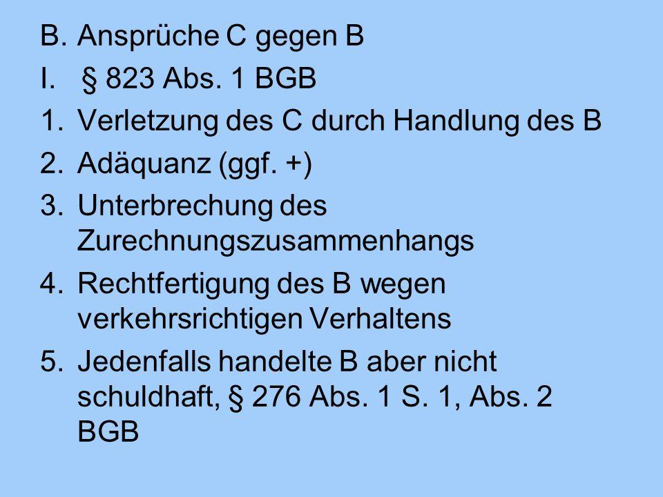 Ansprüche C gegen B § 823 Abs. 1 BGB. Verletzung des C durch Handlung des B. Adäquanz (ggf. +) Unterbrechung des Zurechnungszusammenhangs.